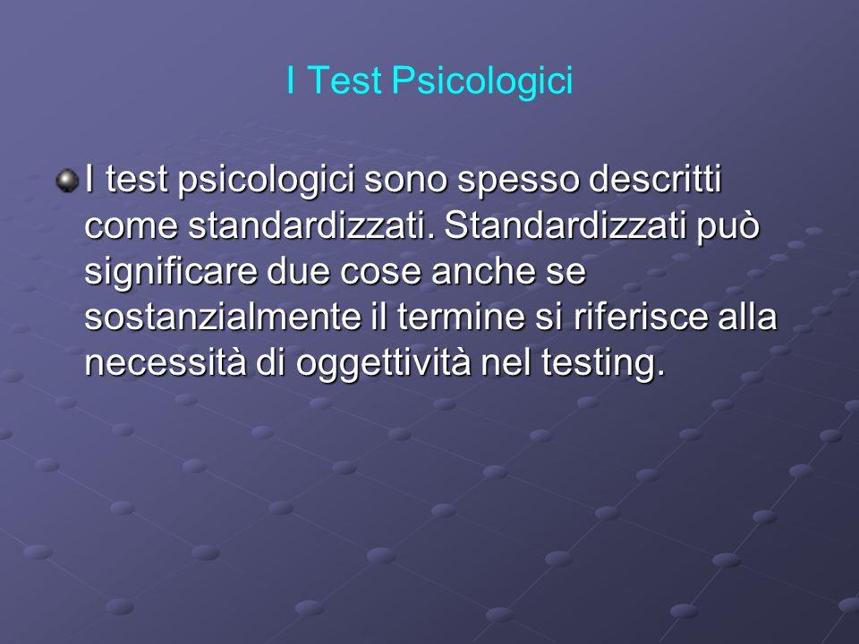 I Test Psicologici I test psicologici sono spesso descritti come standardizzati. Standardizzati può significare due cose anche se sostanzialmente il t