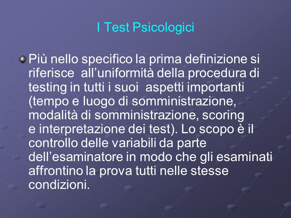 I Test Psicologici Più nello specifico la prima definizione si riferisce alluniformità della procedura di testing in tutti i suoi aspetti importanti (