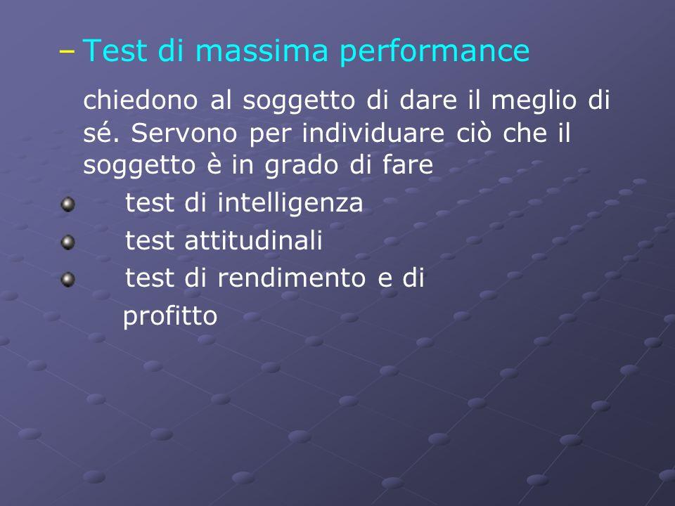 – –Test di massima performance chiedono al soggetto di dare il meglio di sé. Servono per individuare ciò che il soggetto è in grado di fare test di in
