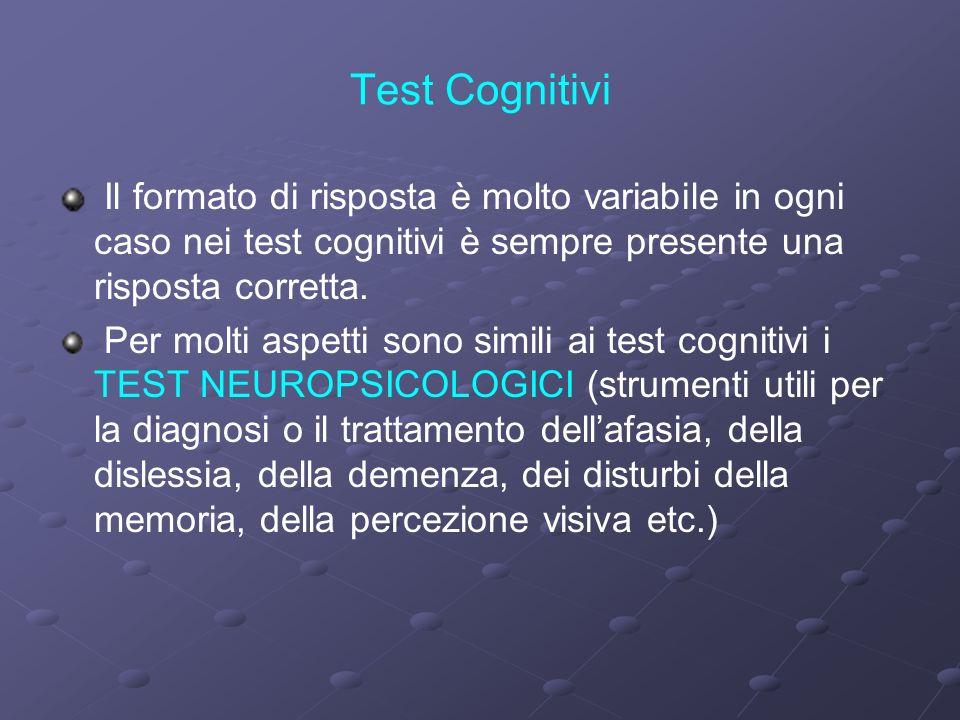 Test Cognitivi Il formato di risposta è molto variabile in ogni caso nei test cognitivi è sempre presente una risposta corretta. Per molti aspetti son