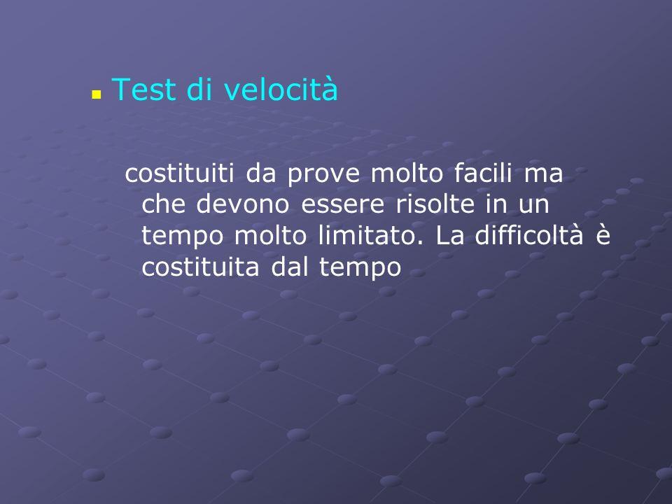 Test di velocità costituiti da prove molto facili ma che devono essere risolte in un tempo molto limitato. La difficoltà è costituita dal tempo