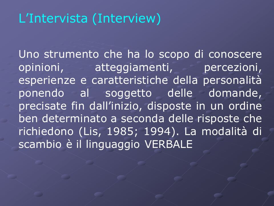LIntervista (Interview) Uno strumento che ha lo scopo di conoscere opinioni, atteggiamenti, percezioni, esperienze e caratteristiche della personalità