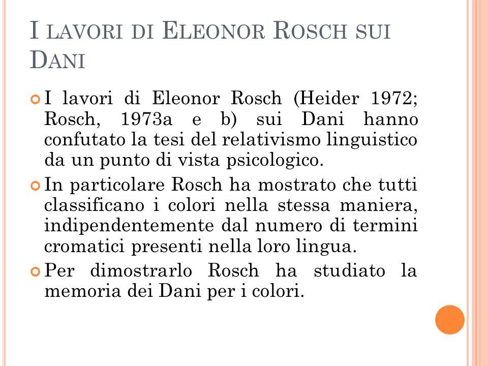 I LAVORI DI E LEONOR R OSCH SUI D ANI I lavori di Eleonor Rosch (Heider 1972; Rosch, 1973a e b) sui Dani hanno confutato la tesi del relativismo lingu