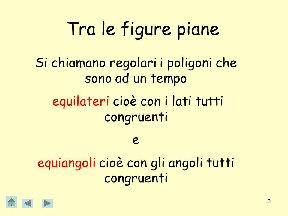 3 Tra le figure piane Si chiamano regolari i poligoni che sono ad un tempo equilateri cioè con i lati tutti congruenti e equiangoli cioè con gli angol