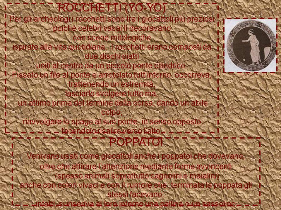 ROCCHETTI (YO-YO) Per gli archeologi i rocchetti sono tra i giocattoli più preziosi poichè celebri vasai li decoravano con scene mitologiche ispirate