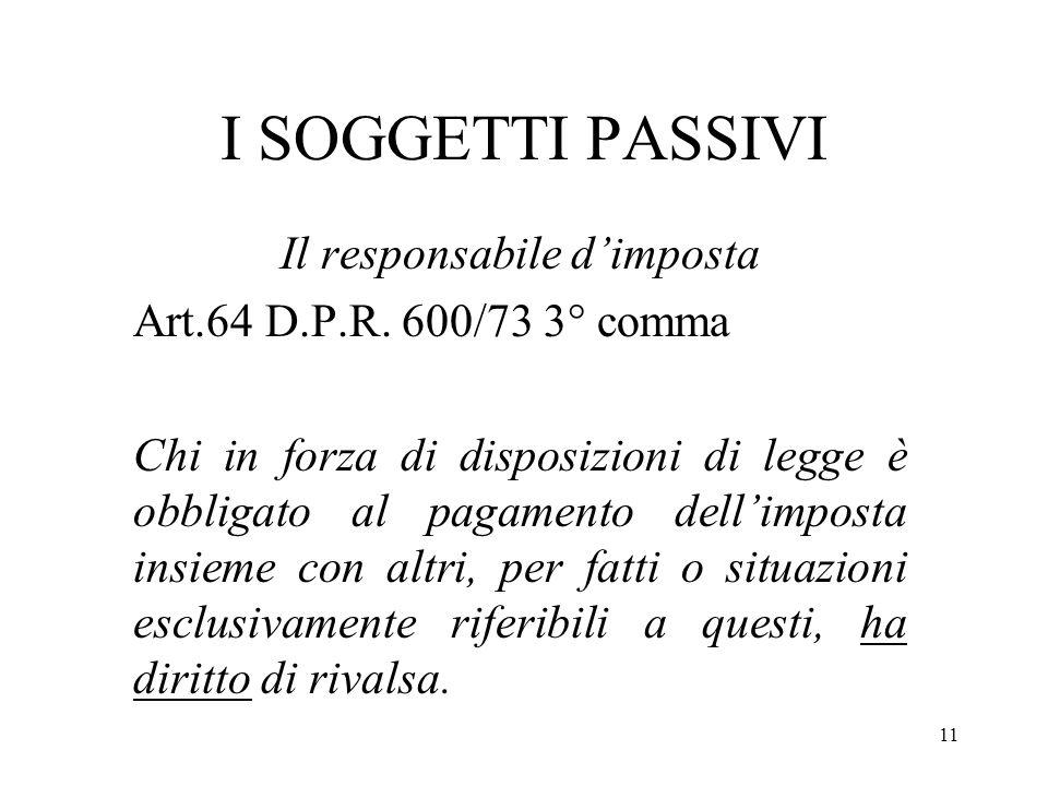 11 I SOGGETTI PASSIVI Il responsabile dimposta Art.64 D.P.R. 600/73 3° comma Chi in forza di disposizioni di legge è obbligato al pagamento dellimpost