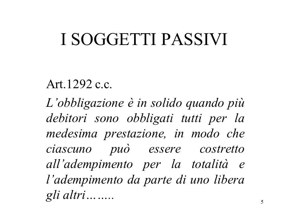 5 I SOGGETTI PASSIVI Art.1292 c.c. Lobbligazione è in solido quando più debitori sono obbligati tutti per la medesima prestazione, in modo che ciascun