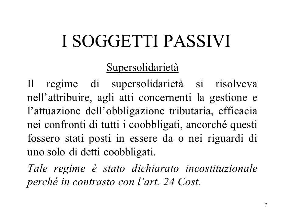 7 I SOGGETTI PASSIVI Supersolidarietà Il regime di supersolidarietà si risolveva nellattribuire, agli atti concernenti la gestione e lattuazione dello