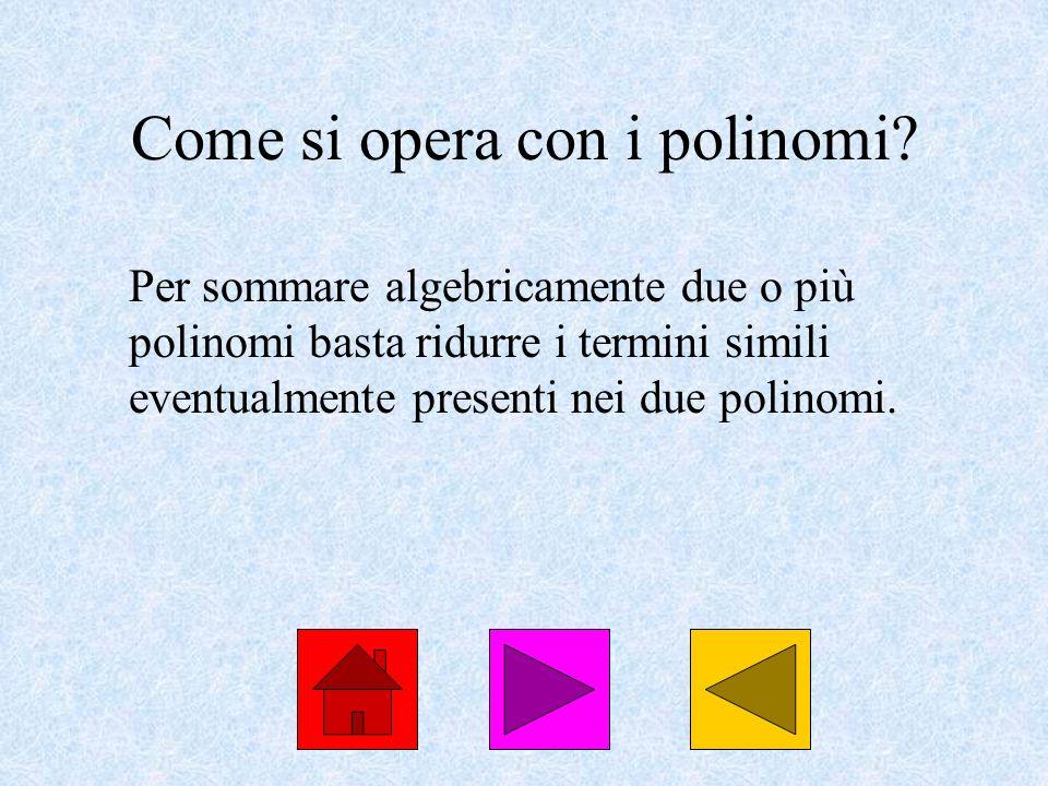 Come si opera con i polinomi? Per sommare algebricamente due o più polinomi basta ridurre i termini simili eventualmente presenti nei due polinomi.