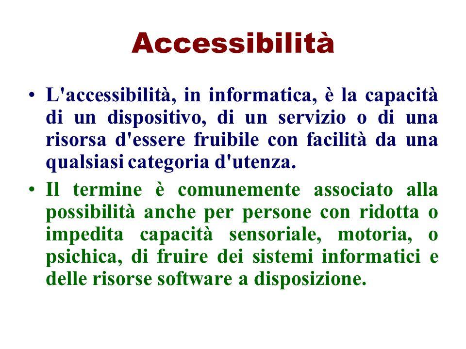 Accessibilità L'accessibilità, in informatica, è la capacità di un dispositivo, di un servizio o di una risorsa d'essere fruibile con facilità da una