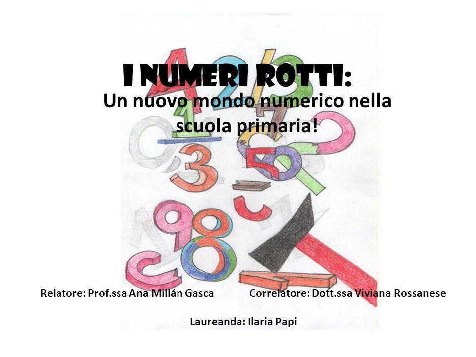 I numeri rotti: Un nuovo mondo numerico nella scuola primaria! Relatore: Prof.ssa Ana Millán Gasca Correlatore: Dott.ssa Viviana Rossanese Laureanda: