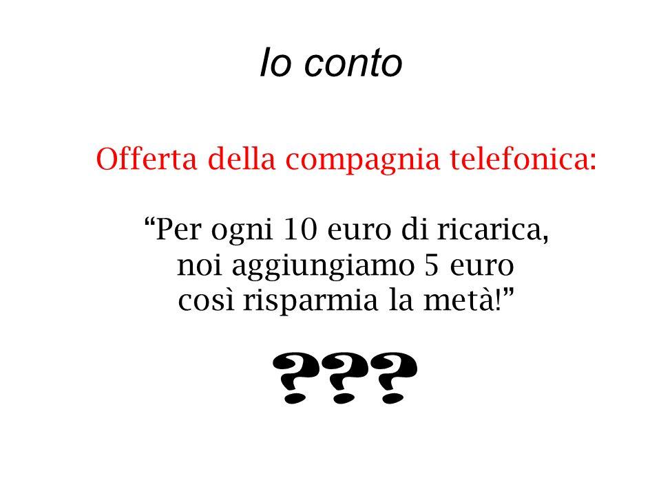 Io conto Offerta della compagnia telefonica: Per ogni 10 euro di ricarica, noi aggiungiamo 5 euro così risparmia la metà.
