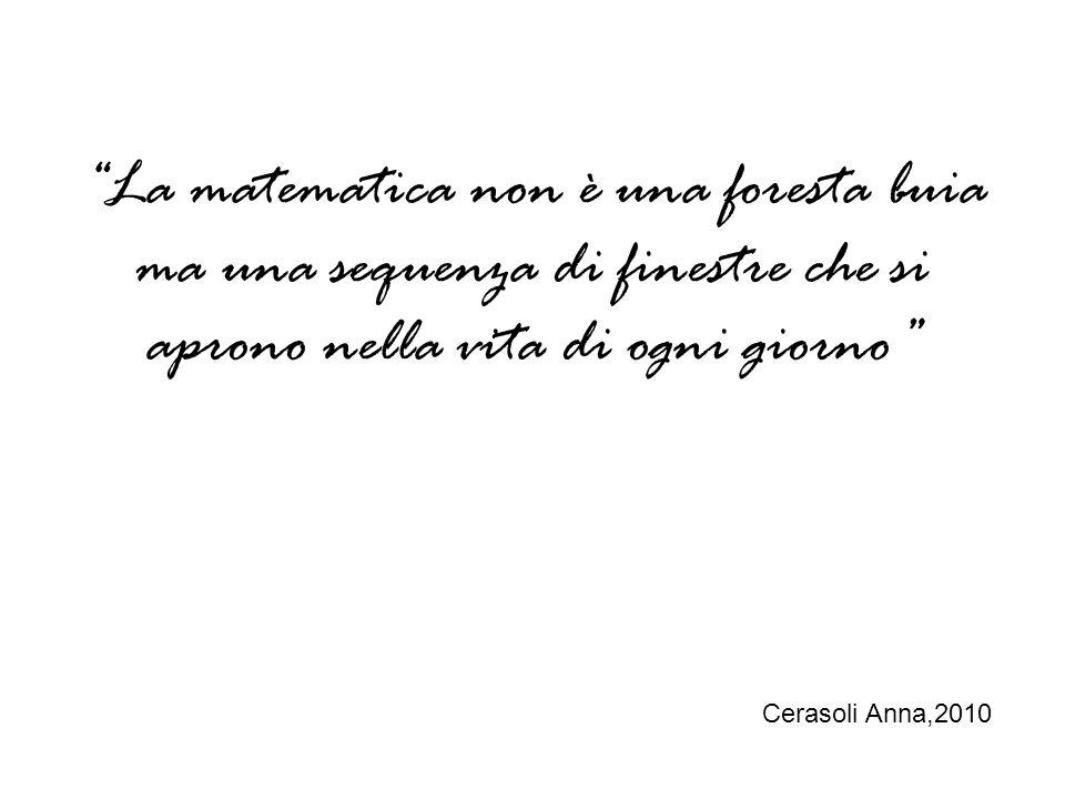 La matematica non è una foresta buia ma una sequenza di finestre che si aprono nella vita di ogni giorno Cerasoli Anna,2010