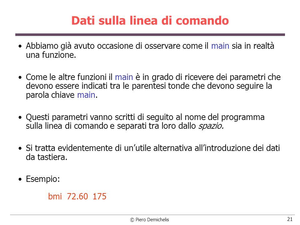 © Piero Demichelis 21 Dati sulla linea di comando Abbiamo già avuto occasione di osservare come il main sia in realtà una funzione. Come le altre funz