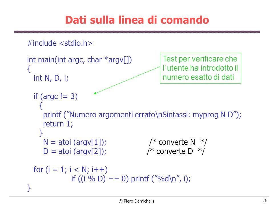 © Piero Demichelis 26 Dati sulla linea di comando #include int main(int argc, char *argv[]) { int N, D, i; if (argc != 3) { printf (Numero argomenti e