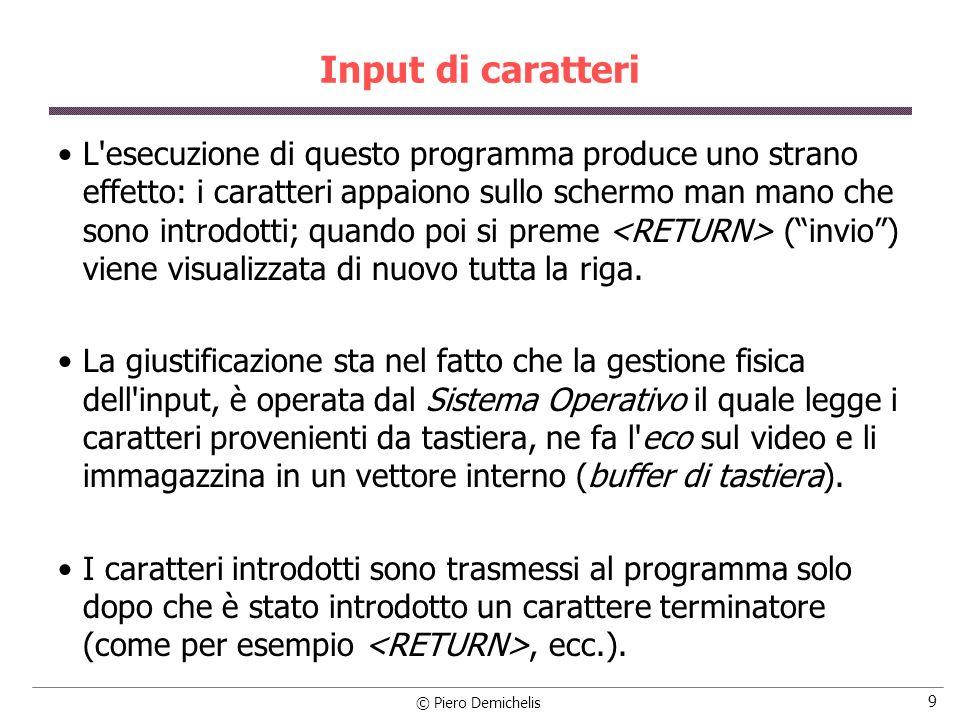 © Piero Demichelis 9 Input di caratteri L'esecuzione di questo programma produce uno strano effetto: i caratteri appaiono sullo schermo man mano che s