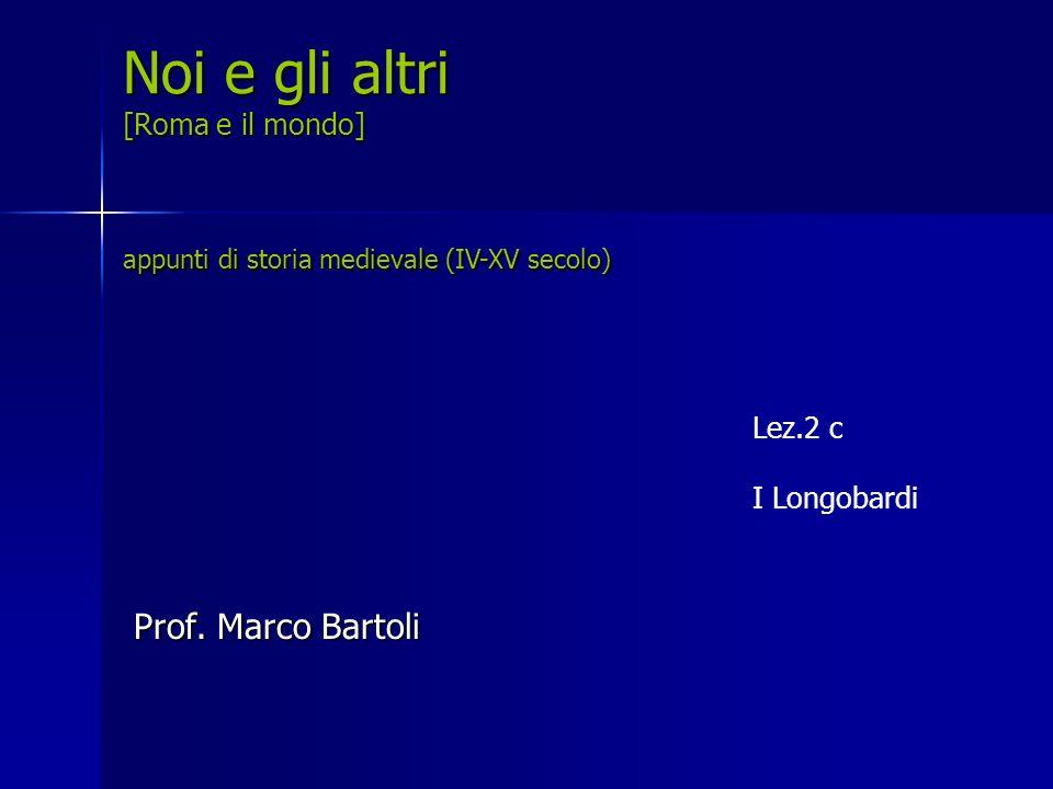 Lez.2 c I Longobardi Noi e gli altri [Roma e il mondo] appunti di storia medievale (IV-XV secolo) Prof. Marco Bartoli