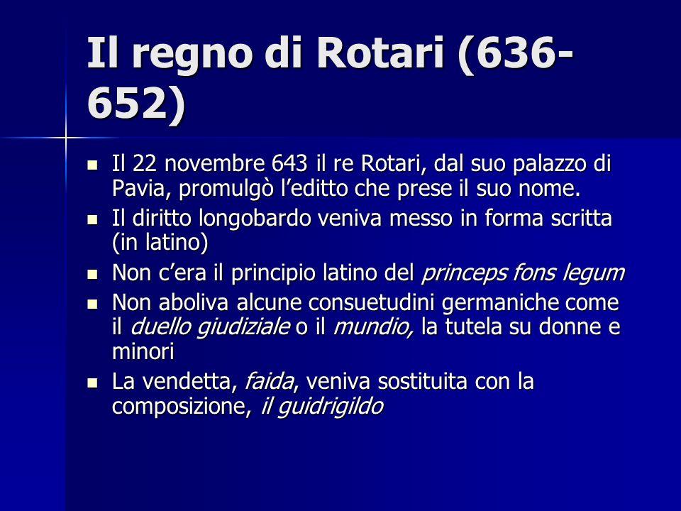 Il regno di Rotari (636- 652) Il 22 novembre 643 il re Rotari, dal suo palazzo di Pavia, promulgò leditto che prese il suo nome. Il 22 novembre 643 il