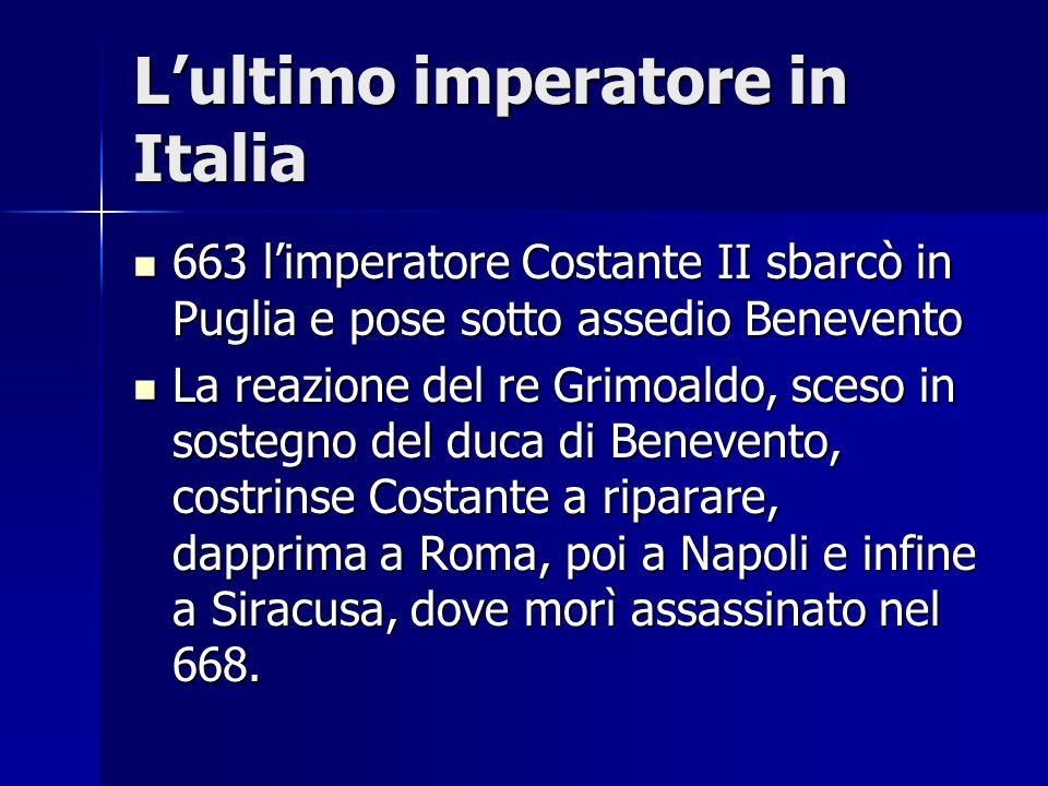 Lultimo imperatore in Italia 663 limperatore Costante II sbarcò in Puglia e pose sotto assedio Benevento 663 limperatore Costante II sbarcò in Puglia