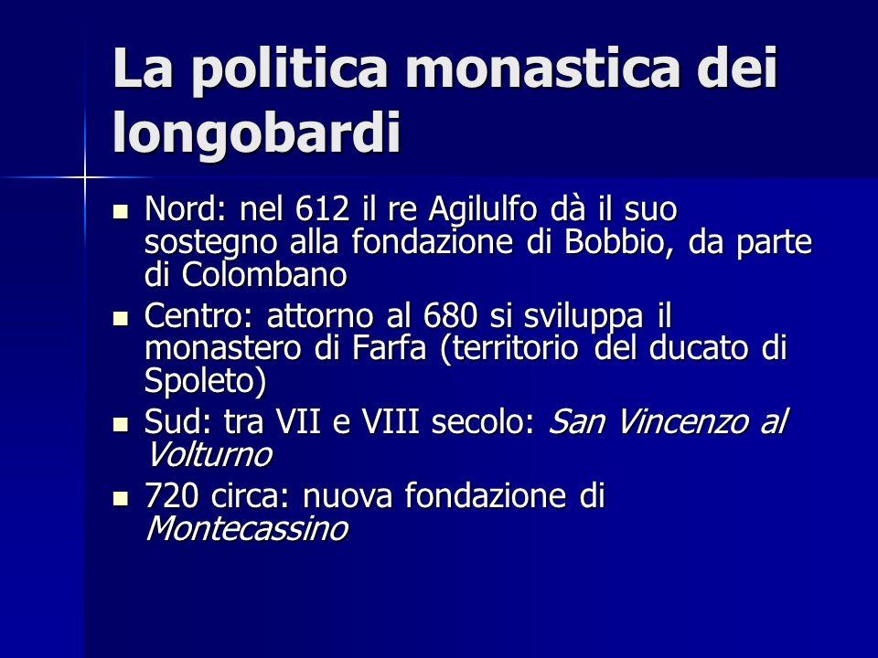 La politica monastica dei longobardi Nord: nel 612 il re Agilulfo dà il suo sostegno alla fondazione di Bobbio, da parte di Colombano Nord: nel 612 il