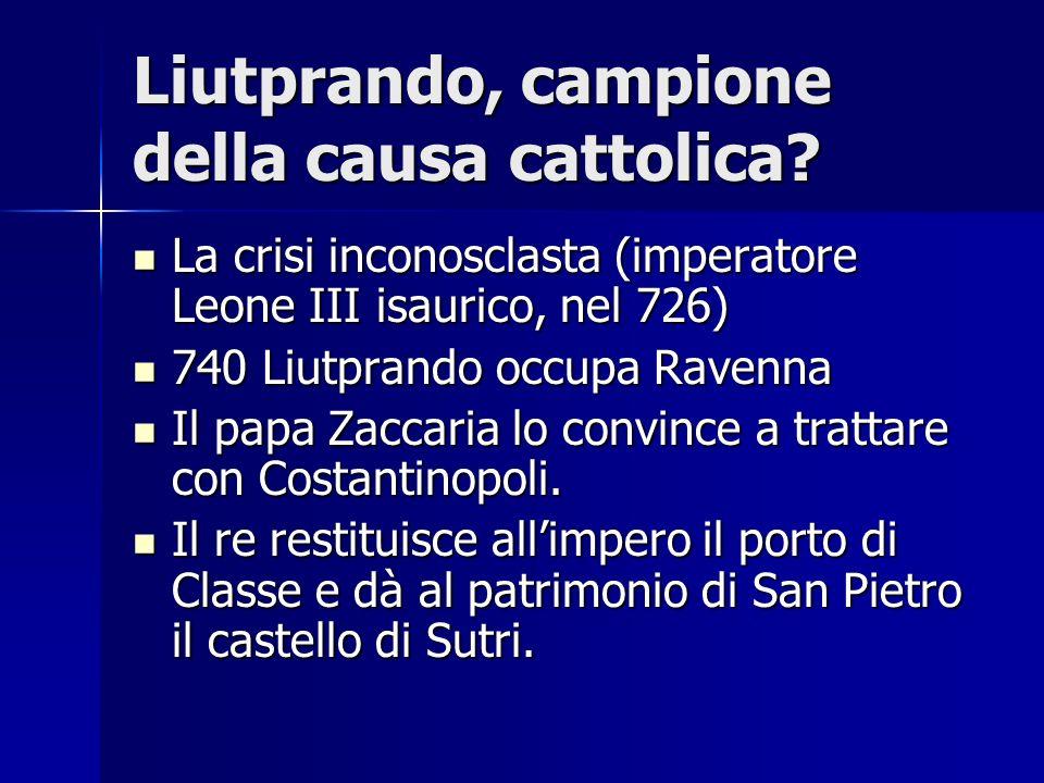 Liutprando, campione della causa cattolica? La crisi inconosclasta (imperatore Leone III isaurico, nel 726) La crisi inconosclasta (imperatore Leone I