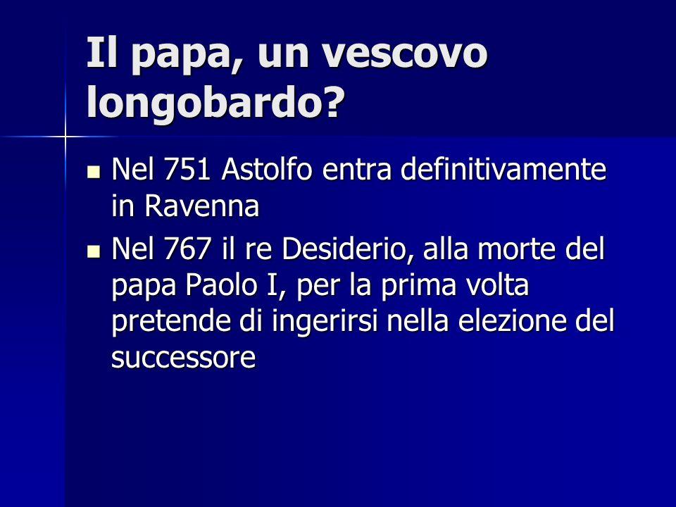 Il papa, un vescovo longobardo? Nel 751 Astolfo entra definitivamente in Ravenna Nel 751 Astolfo entra definitivamente in Ravenna Nel 767 il re Deside