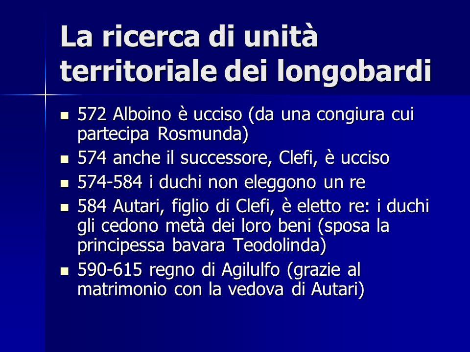 La ricerca di unità territoriale dei longobardi 572 Alboino è ucciso (da una congiura cui partecipa Rosmunda) 572 Alboino è ucciso (da una congiura cu