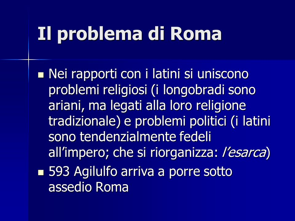 Il problema di Roma Nei rapporti con i latini si uniscono problemi religiosi (i longobradi sono ariani, ma legati alla loro religione tradizionale) e
