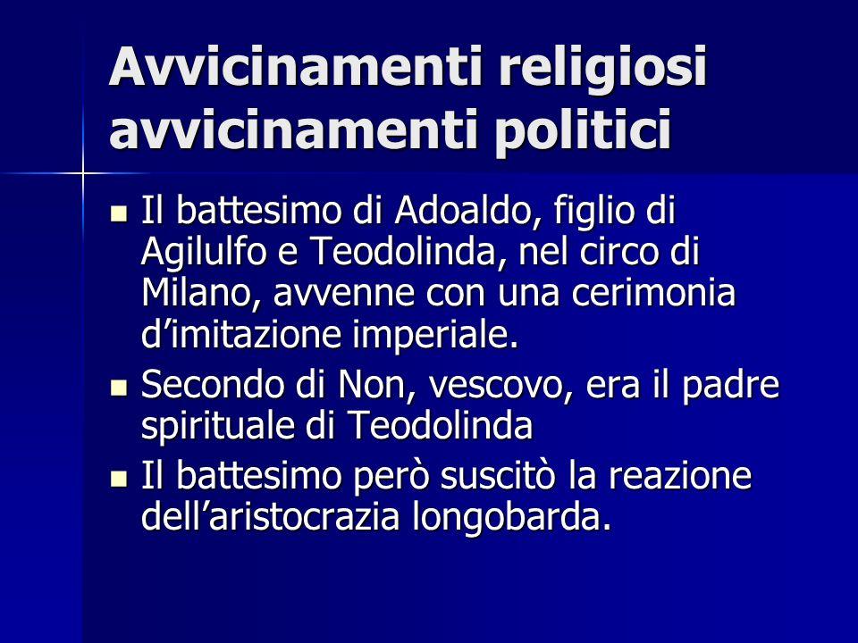 Avvicinamenti religiosi avvicinamenti politici Il battesimo di Adoaldo, figlio di Agilulfo e Teodolinda, nel circo di Milano, avvenne con una cerimoni