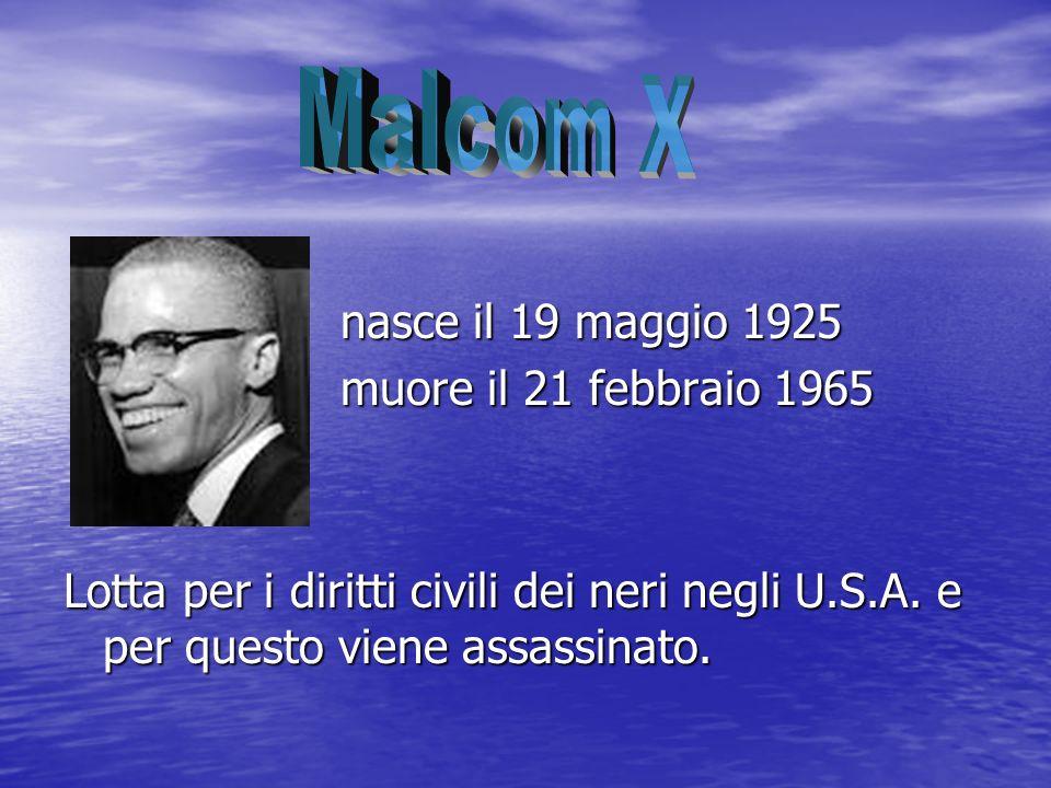 nasce il 19 maggio 1925 nasce il 19 maggio 1925 muore il 21 febbraio 1965 muore il 21 febbraio 1965 Lotta per i diritti civili dei neri negli U.S.A. e