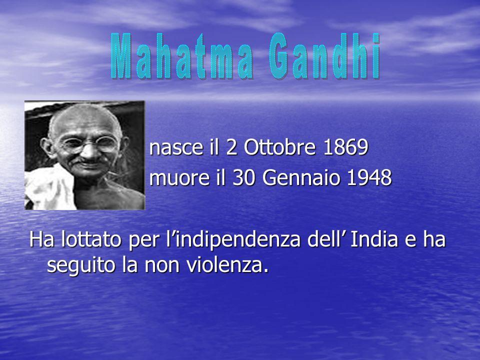 nasce il 2 Ottobre 1869 nasce il 2 Ottobre 1869 muore il 30 Gennaio 1948 muore il 30 Gennaio 1948 Ha lottato per lindipendenza dell India e ha seguito