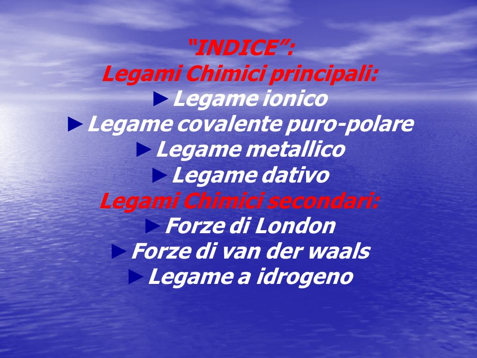 INDICE: Legami Chimici principali: Legame ionico Legame covalente puro-polare Legame metallico Legame dativo Legami Chimici secondari: Forze di London