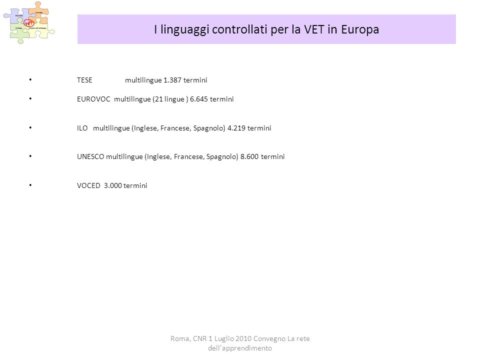 Roma, CNR 1 Luglio 2010 Convegno La rete dell apprendimento I linguaggi controllati per la VET in Europa TESEmultilingue 1.387 termini EUROVOC multilingue (21 lingue ) 6.645 termini ILO multilingue (Inglese, Francese, Spagnolo) 4.219 termini UNESCO multilingue (Inglese, Francese, Spagnolo) 8.600 termini VOCED 3.000 termini