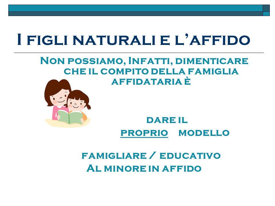 I figli naturali e laffido Non possiamo, Infatti, dimenticare che il compito della famiglia affidataria è dare il proprio modello famigliare / educativo Al minore in affido