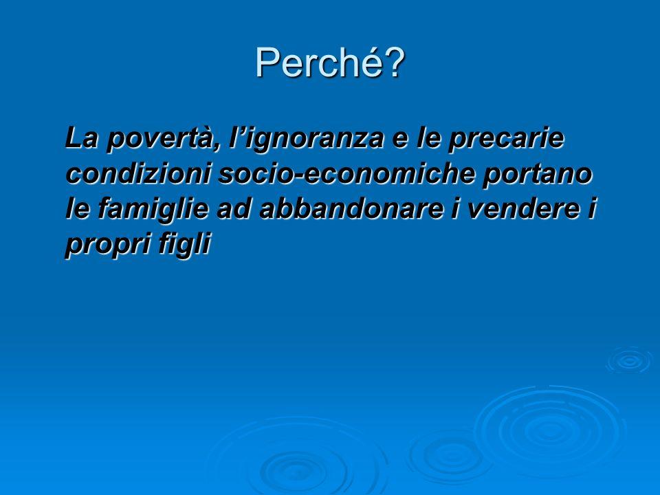 Perché? La povertà, lignoranza e le precarie condizioni socio-economiche portano le famiglie ad abbandonare i vendere i propri figli La povertà, ligno