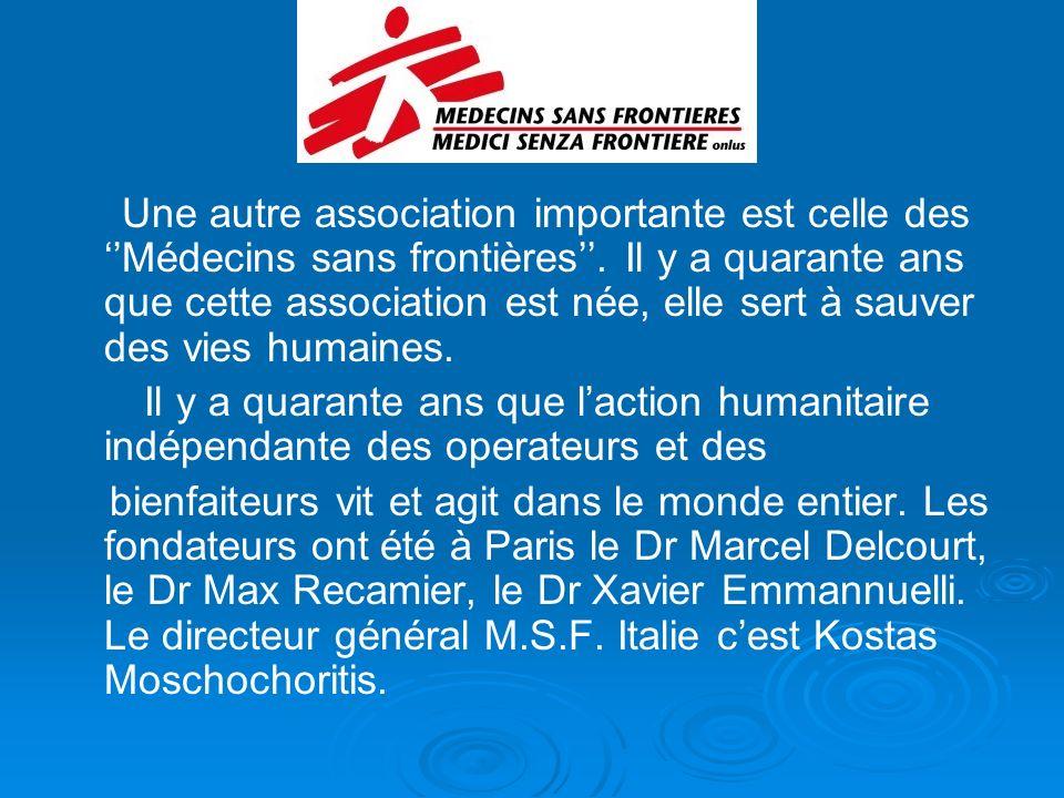 Une autre association importante est celle des Médecins sans frontières. Il y a quarante ans que cette association est née, elle sert à sauver des vie