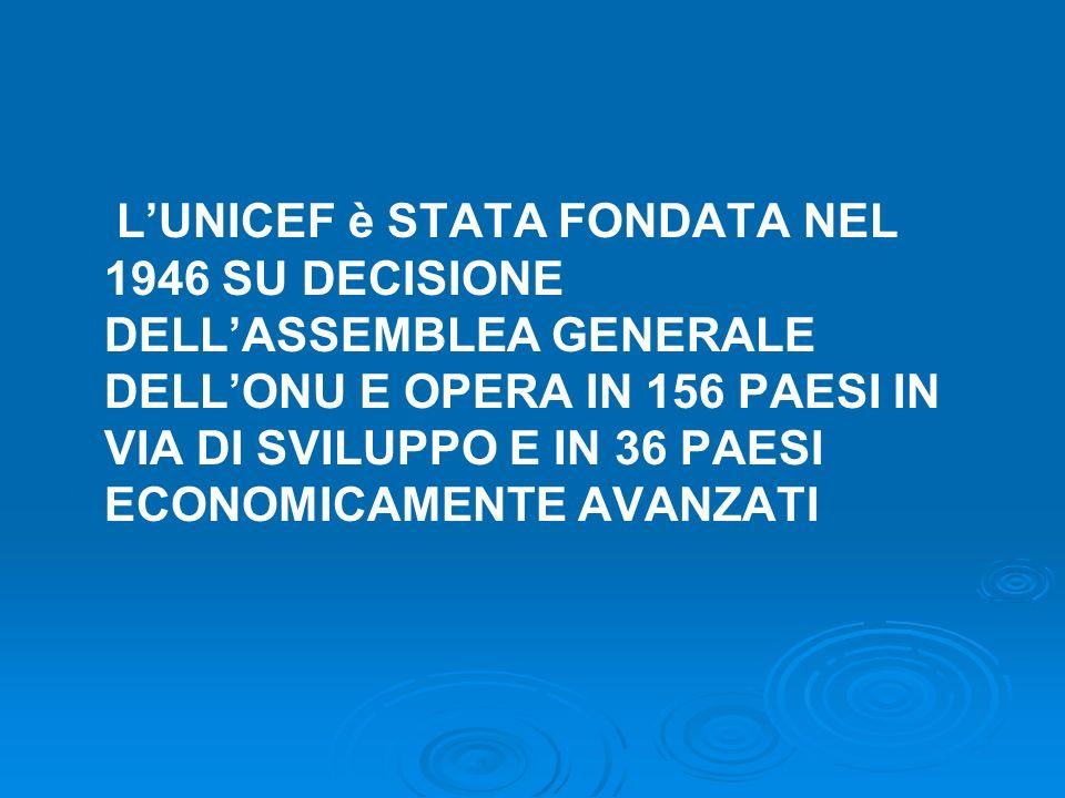 LUNICEF è STATA FONDATA NEL 1946 SU DECISIONE DELLASSEMBLEA GENERALE DELLONU E OPERA IN 156 PAESI IN VIA DI SVILUPPO E IN 36 PAESI ECONOMICAMENTE AVAN
