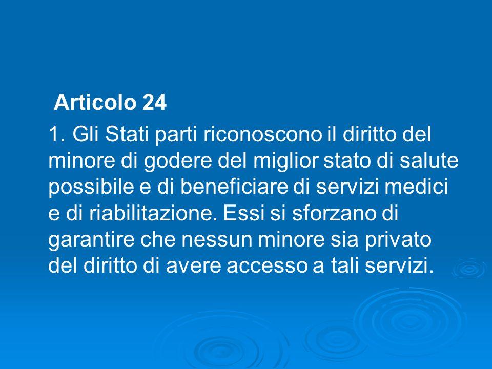 Articolo 24 1. Gli Stati parti riconoscono il diritto del minore di godere del miglior stato di salute possibile e di beneficiare di servizi medici e