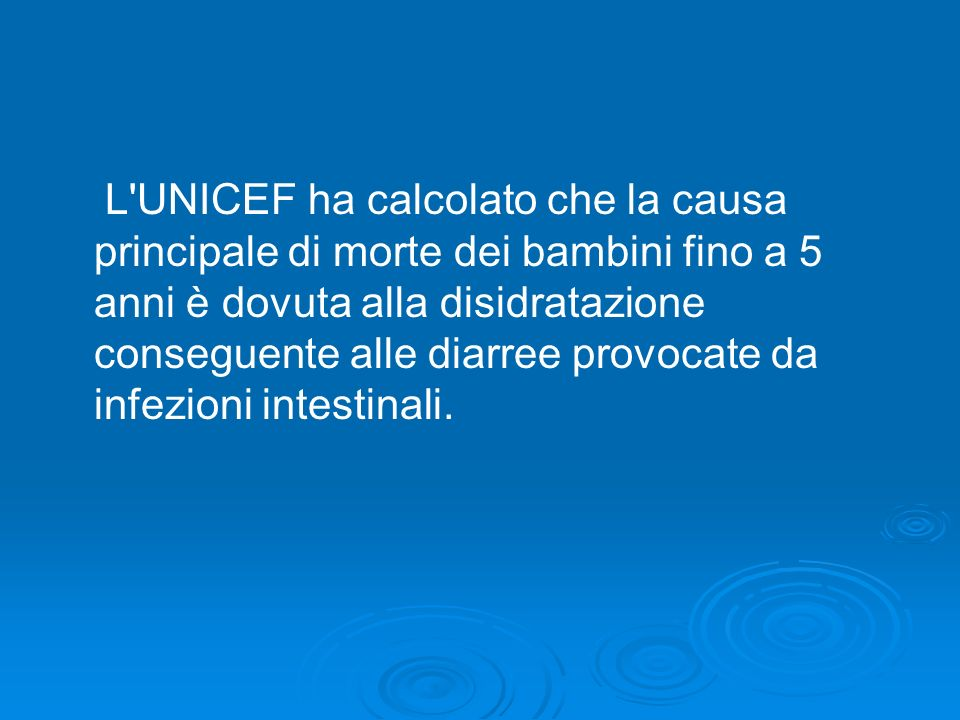 L'UNICEF ha calcolato che la causa principale di morte dei bambini fino a 5 anni è dovuta alla disidratazione conseguente alle diarree provocate da in