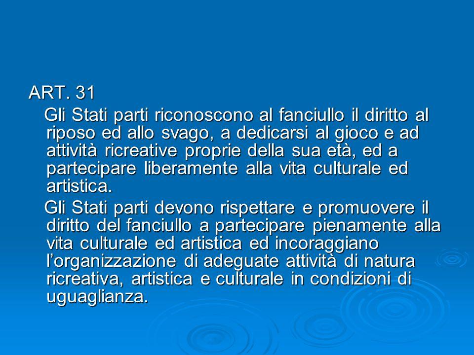 ART. 31 Gli Stati parti riconoscono al fanciullo il diritto al riposo ed allo svago, a dedicarsi al gioco e ad attività ricreative proprie della sua e