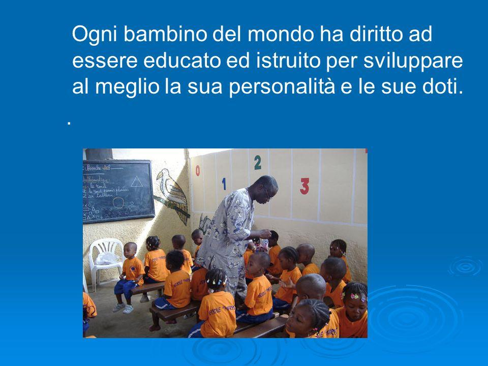 Ogni bambino del mondo ha diritto ad essere educato ed istruito per sviluppare al meglio la sua personalità e le sue doti..