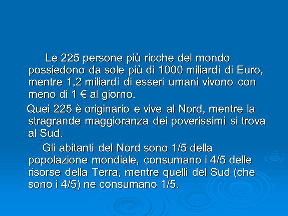 Le 225 persone più ricche del mondo possiedono da sole più di 1000 miliardi di Euro, mentre 1,2 miliardi di esseri umani vivono con meno di 1 al giorn