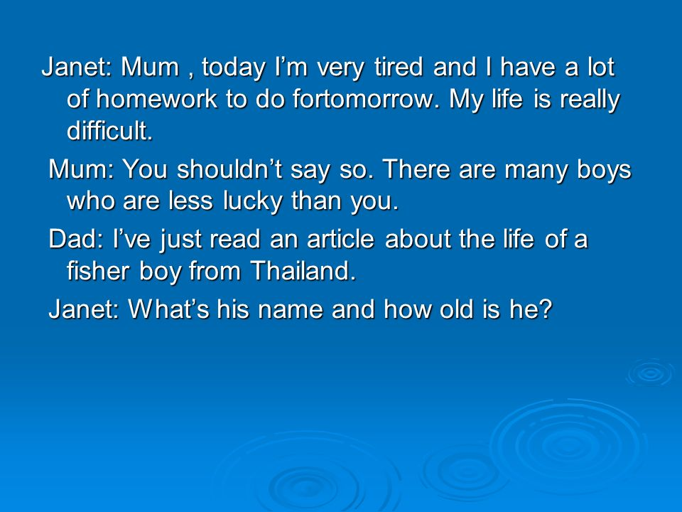 Janet: Mum, today Im very tired and I have a lot of homework to do fortomorrow. My life is really difficult. Mum: You shouldnt say so. There are many