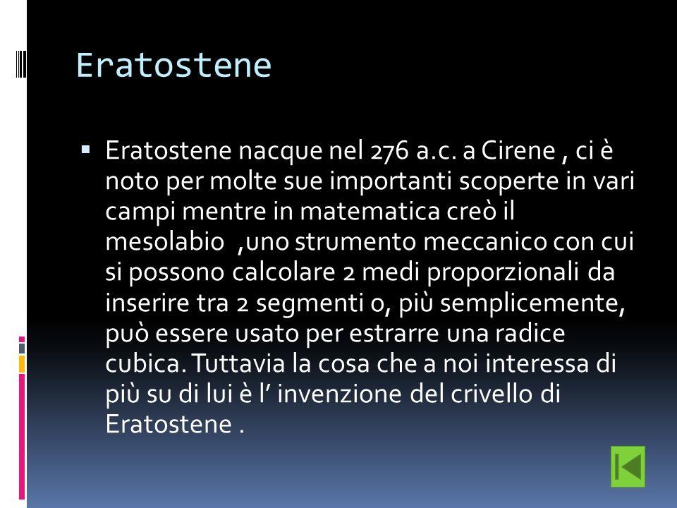 Eratostene Eratostene nacque nel 276 a.c. a Cirene, ci è noto per molte sue importanti scoperte in vari campi mentre in matematica creò il mesolabio,u