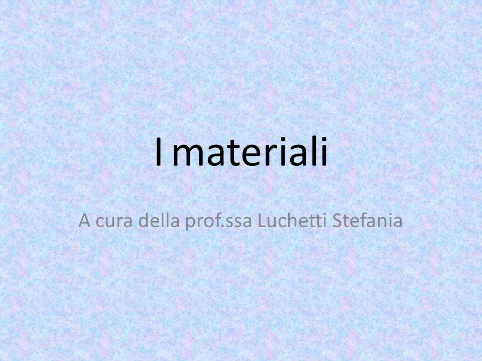 I materiali A cura della prof.ssa Luchetti Stefania