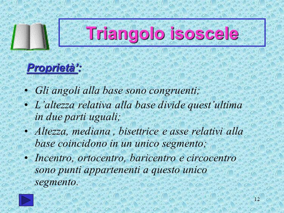 12 Triangolo isoscele Gli angoli alla base sono congruenti; Laltezza relativa alla base divide questultima in due parti uguali; Altezza, mediana, bise