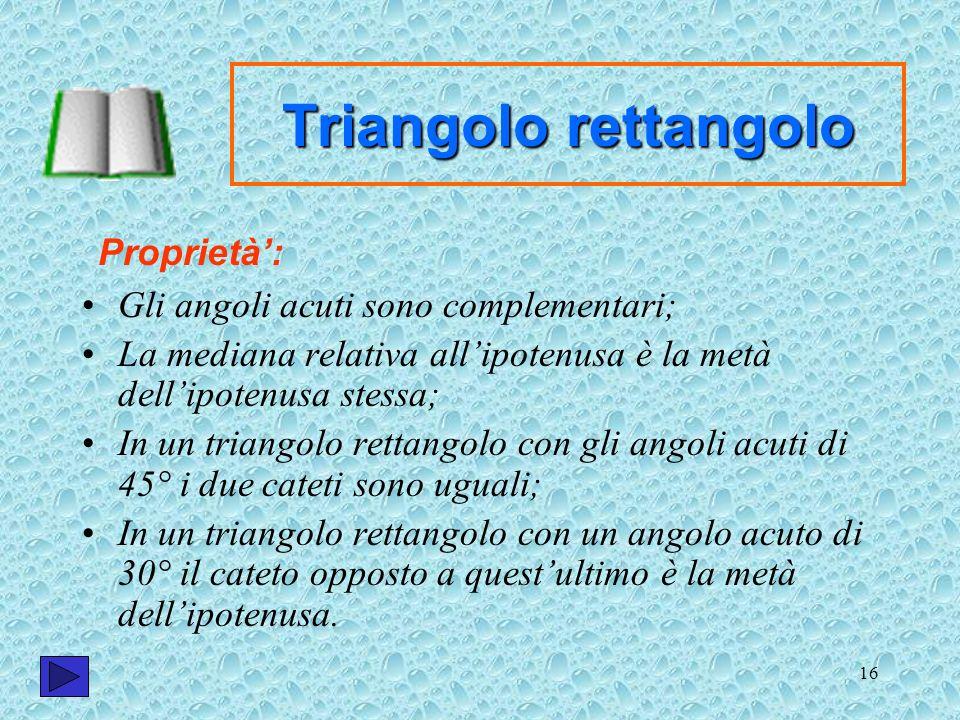 16 Triangolo rettangolo Gli angoli acuti sono complementari; La mediana relativa allipotenusa è la metà dellipotenusa stessa; In un triangolo rettango