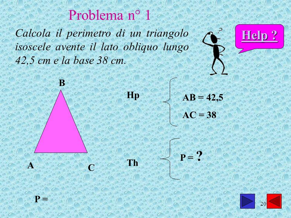 20 Calcola il perimetro di un triangolo isoscele avente il lato obliquo lungo 42,5 cm e la base 38 cm. A B C P = Hp AB = 42,5 AC = 38 Th P = ? Help ?