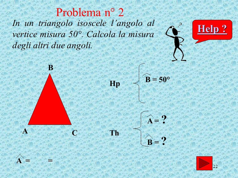 22 In un triangolo isoscele langolo al vertice misura 50°. Calcola la misura degli altri due angoli. A B C Hp B = 50° Th A = ? B = ? Help ? Help ? Pro