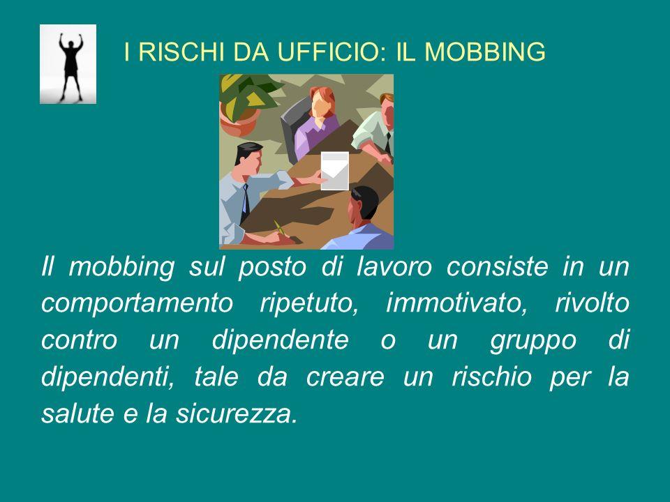 I RISCHI DA UFFICIO: IL MOBBING Il mobbing sul posto di lavoro consiste in un comportamento ripetuto, immotivato, rivolto contro un dipendente o un gr